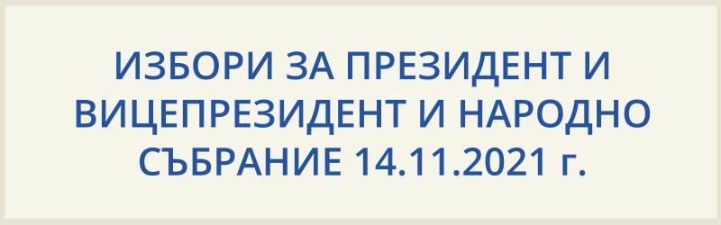 ИЗБОРИ ЗА ПРЕЗИДЕНТ И ВИЦЕПРЕЗИДЕНТ И НАРОДНО СЪБРАНИЕ 14.11.2021г.